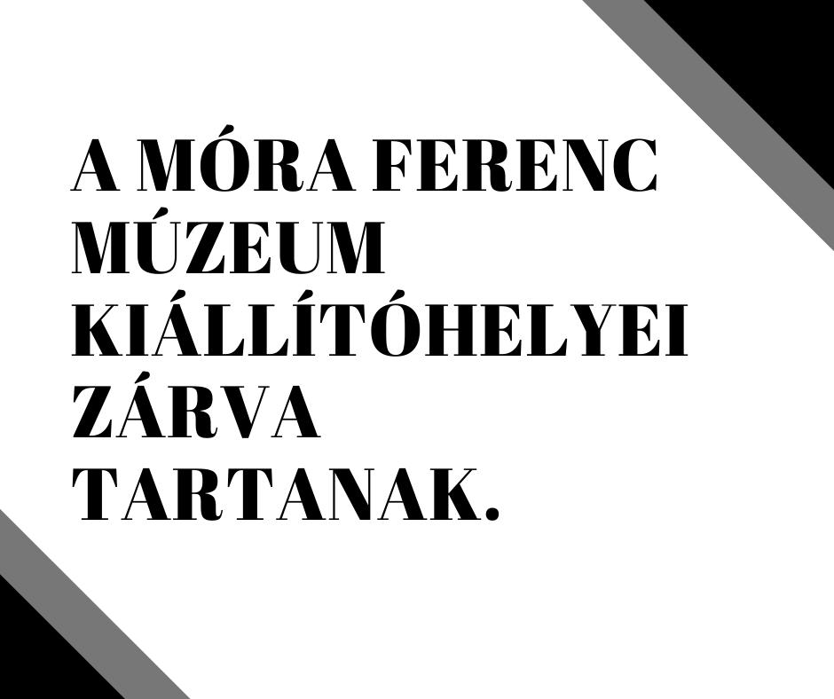 A MÓRA FERENC MÚZEUM KIÁLLÍTÓHELYEI ZÁRVA TARTANAK.